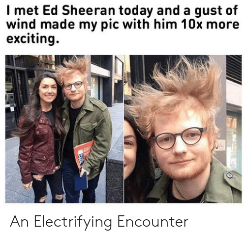 Ed Sheeran, Today, and Him: Imet Ed Sheeran today and a gust of  wind made my pic with him 10x more  exciting An Electrifying Encounter