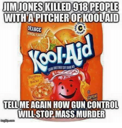 Tell Me Again: IMJONESKILLED918 PEOPLE  WITHA PITCHEROFKOOLAID  ORANGE  RECIPEC  BACKI  TELL ME AGAIN HOW GUN CONTROL  WILL STOP MASS MURDER