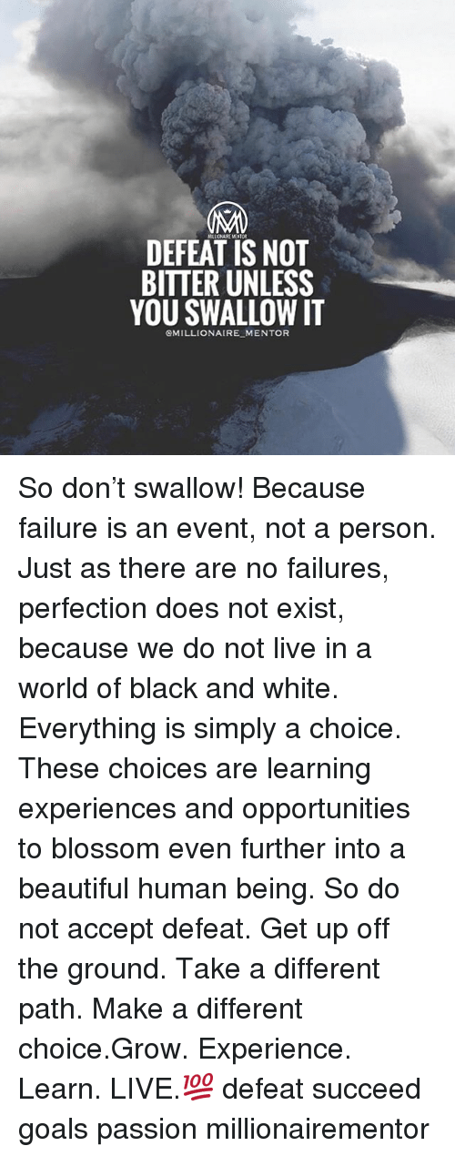 Beautiful, Goals, and Memes: IMM  DEFEAT IS NOT  BITTER UNLESS  YOU SWALLOW IT  OMILLIONAIRE MENTOR So don't swallow! Because failure is an event, not a person. Just as there are no failures, perfection does not exist, because we do not live in a world of black and white. Everything is simply a choice. These choices are learning experiences and opportunities to blossom even further into a beautiful human being. So do not accept defeat. Get up off the ground. Take a different path. Make a different choice.Grow. Experience. Learn. LIVE.💯 defeat succeed goals passion millionairementor