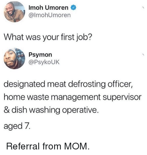 Dank, Waste Management, and Dish: Imoh Umoren  @lmohUmoren  What was your first job?  Psymon  @PsykoUK  designated meat defrosting officer  home waste management supervisor  & dish washing operative  aged 7. Referral from MOM.