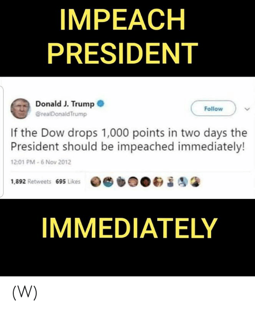 President Donald: IMPEACH  PRESIDENT  Donald J. Trump  @realDonald Trump  Follow  If the Dow drops 1,000 points in two days the  President should be impeached immediately!  12:01 PM-6 Nov 2012  1,892 Retweets 695 Likes  IMMEDIATELY (W)