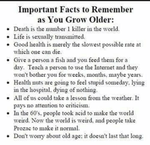 Facts, Internet, and Life: Important Facts to Remember  as You Grow Older:  - Death is the number 1 killer in the world.  . Life is sexually transmitted.  . Good health is merely the slowest possible rate at  which one can die.  Give a person a fish and you feed them for a  day. Teach a person to use the Internet and they  won't bother you for weeks, months, maybe years.  Health nuts are going to feel stupid someday, lying  in the hospital, dying of nothing  .All of us could take a lesson from the weather. It  pays no attenton to criticism  . In the 60's, people took acid to make the world  weird. Now the world is weird. and people take  Prozac to make it normal  Don't wory about old age: it doesn't last that long.