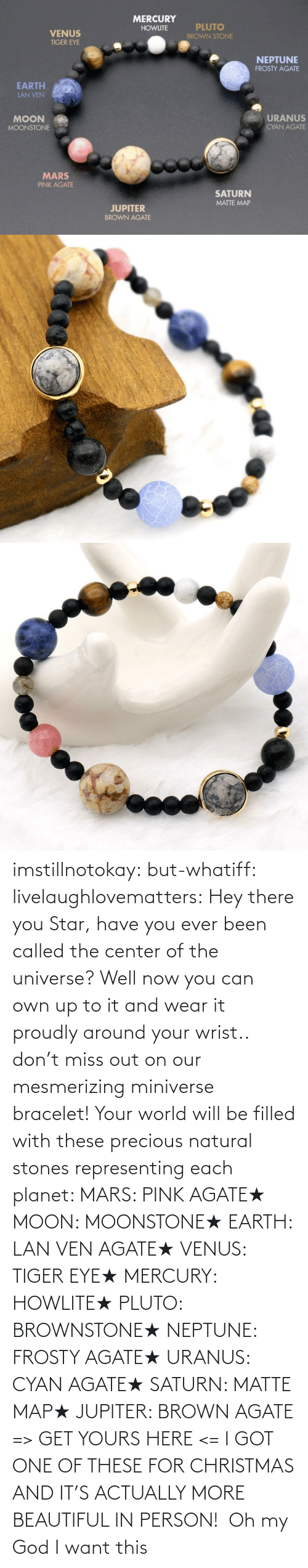 got: imstillnotokay:  but-whatiff: livelaughlovematters:  Hey there you Star, have you ever been called the center of the universe? Well now you can own up to it and wear it proudly around your wrist.. don't miss out on our mesmerizing miniverse bracelet! Your world will be filled with these precious natural stones representing each planet:  MARS: PINK AGATE★ MOON: MOONSTONE★ EARTH: LAN VEN AGATE★ VENUS: TIGER EYE★ MERCURY: HOWLITE★ PLUTO: BROWNSTONE★ NEPTUNE: FROSTY AGATE★ URANUS: CYAN AGATE★ SATURN: MATTE MAP★ JUPITER: BROWN AGATE => GET YOURS HERE <=  I GOT ONE OF THESE FOR CHRISTMAS AND IT'S ACTUALLY MORE BEAUTIFUL IN PERSON!     Oh my God I want this