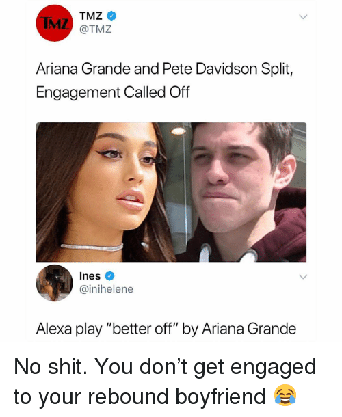 "Ariana Grande, Memes, and Shit: IMZ  TMZ  @TMZ  Ariana Grande and Pete Davidson Split,  Engagement Called Off  Ines  @inihelene  Alexa play ""better off"" by Ariana Grande No shit. You don't get engaged to your rebound boyfriend 😂"