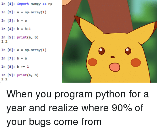 B. B., Python, and Array: In [1]: import numpy as np  In [2]: a = np.array(1)  In [3]: b-a  In [4]: b b+1  In [5]: print(a, b)  1 2  In [6]: anp.array(1)  In [8]: bt1  In [9]: print(a, b) When you program python for a year and realize where 90% of your bugs come from