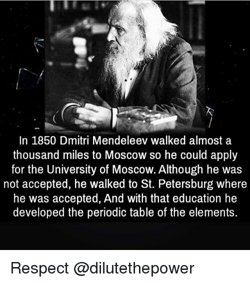 periodic table: In 1850 Dmitri Mendeleev walked almost a  thousand miles to Moscow so he could apply  for the University of Moscow. Although he was  not accepted, he walked to St. Petersburg where  he was accepted, And with that education he  developed the periodic table of the elements. Respect @dilutethepower