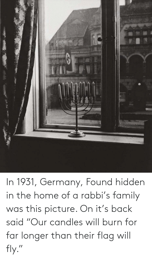 """burn: In 1931, Germany, Found hidden in the home of a rabbi's family was this picture. On it's back said """"Our candles will burn for far longer than their flag will fly."""""""