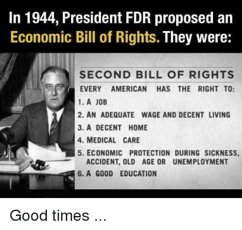 fdr: In 1944, President FDR proposed an  Economic Bill of Rights.  They were:  SECOND BILL OF RIGHTS  EVERY AMERICAN HAS THE RIGHT TO:  1. A JOB  2. AN ADEQUATE WAGE AND DECENT LIVING  3. A DECENT HOME  4. MEDICAL CARE  5. ECONOMIC PROTECTION DURING SICKNESS,  ACCIDENT, OLD AGE OR UNEMPLOYMENT  6. A GOOD EDUCATION Good times ...