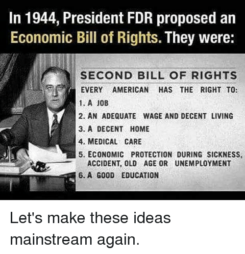 fdr: In 1944, President FDR proposed an  Economic Bill of Rights. They were:  SECOND BILL OF RIGHTS  EVERY AMERICAN HAS THE RIGHT TO:  1. A 10B  2. AN ADEQUATE WAGE AND DECENT LIVING  3. A DECENT HOME  4. MEDICAL CARE  5. ECONOMIC PROTECTION DURING SICKNESS,  ACCIDENT, OLD AGE OR UNEMPLOYMENT  6.A G00D EDUCATION Let's make these ideas mainstream again.