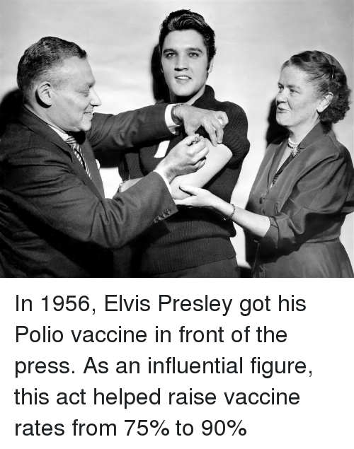 elvis: In 1956, Elvis Presley got his Polio vaccine in front of the press. As an influential figure, this act helped raise vaccine rates from 75% to 90%
