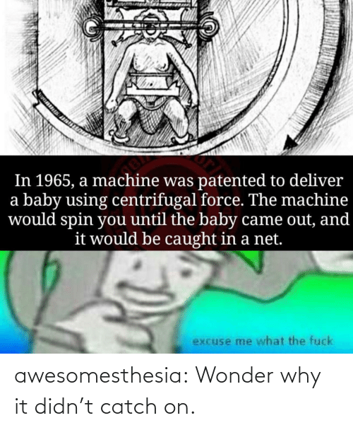 deliver: In 1965, a machine was patented to deliver  a baby using centrifugal force. The machine  would spin you until the baby came out, and  it would be caught in a net.  excuse me what the fuck awesomesthesia:  Wonder why it didn't catch on.