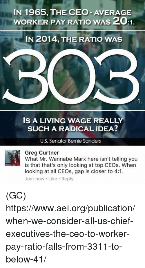 The Ratio: IN 1965, THE CEO AVERAGE  wORKER PAY RATIO wAss2OA1.  IN 2014, THE RATIO WAS  303  IS A LIVING WAGE REALLY  SUCH A RADICAL IDEA?  U.S. Senator Bernie Sanders  Greg Curtner  What Mr. Wannabe Marx here isn't telling you  is that that's only looking at top CEOs. When  looking at all CEOs, gap is closer to 4:1.  Just now Like Reply (GC) https://www.aei.org/publication/when-we-consider-all-us-chief-executives-the-ceo-to-worker-pay-ratio-falls-from-3311-to-below-41/