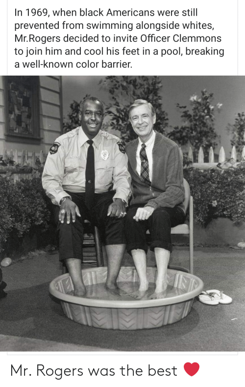 alongside: In 1969, when black Americans were still  prevented from swimming alongside whites,  Mr.Rogers decided to invite Officer Clemmons  to join him and cool his feet in a pool, breaking  a well-known color barrier. Mr. Rogers was the best ❤