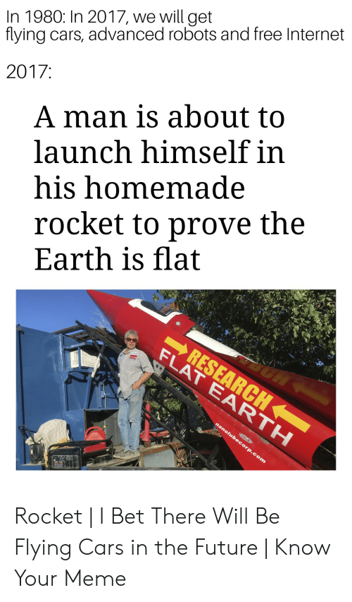In 1980 In 2017 We Will Get Flying Cars Advanced Robots And Free Internet A Man Is About To Launch Himself In His Homemade 2017 Rocket To Prove The Earth Is Flat
