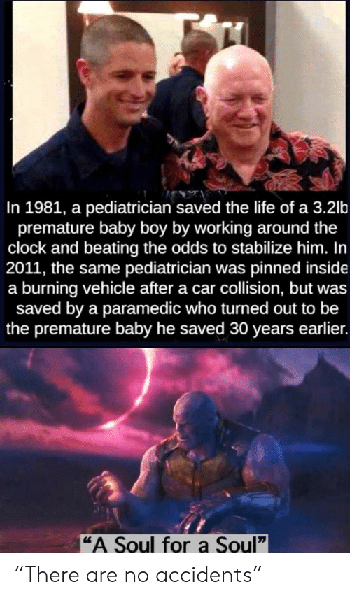 """burning: In 1981, a pediatrician saved the life of a 3.2lb  premature baby boy by working around the  clock and beating the odds to stabilize him. In  2011, the same pediatrician was pinned inside  a burning vehicle after a car collision, but was  saved by a paramedic who turned out to be  the premature baby he saved 30 years earlier.  """"A Soul fora Soul"""" """"There are no accidents"""""""