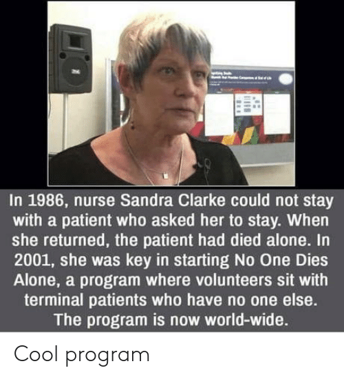 Being Alone, Cool, and Patient: In 1986, nurse Sandra Clarke could not stay  with a patient who asked her to stay. When  she returned, the patient had died alone. In  2001, she was key in starting No One Dies  Alone, a program where volunteers sit with  terminal patients who have no one else.  The program is now world-wide. Cool program
