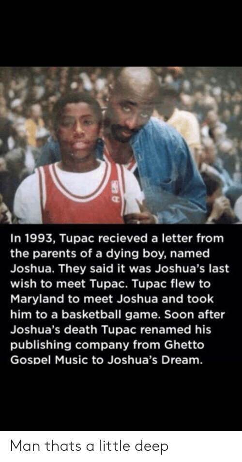 Tupac: In 1993, Tupac recieved a letter from  the parents of a dying boy, named  Joshua. They said it was Joshua's last  wish to meet Tupac. Tupac flew to  Maryland to meet Joshua and took  him to a basketball game. Soon after  Joshua's death Tupac renamed his  publishing company from Ghetto  Gospel Music to Joshua's Dream. Man thats a little deep