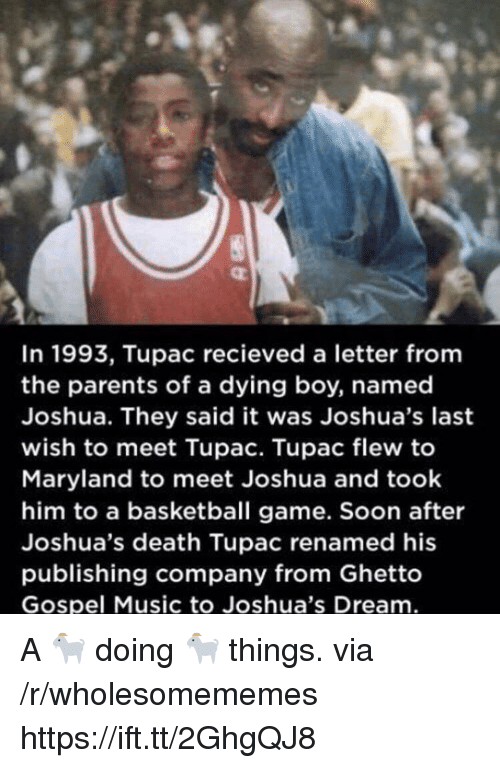 Tupac: In 1993, Tupac recieved a letter fromm  the parents of a dying boy, named  Joshua. They said it was Joshua's last  wish to meet Tupac. Tupac flew to  Maryland to meet Joshua and took  him to a basketball game. Soon after  Joshua's death Tupac renamed his  publishing company from Ghetto  Gospel Music to Joshua's Dream A 🐐 doing 🐐 things. via /r/wholesomememes https://ift.tt/2GhgQJ8