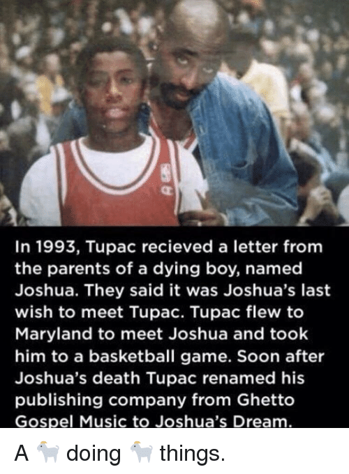 Tupac: In 1993, Tupac recieved a letter fromm  the parents of a dying boy, named  Joshua. They said it was Joshua's last  wish to meet Tupac. Tupac flew to  Maryland to meet Joshua and took  him to a basketball game. Soon after  Joshua's death Tupac renamed his  publishing company from Ghetto  Gospel Music to Joshua's Dream A 🐐 doing 🐐 things.