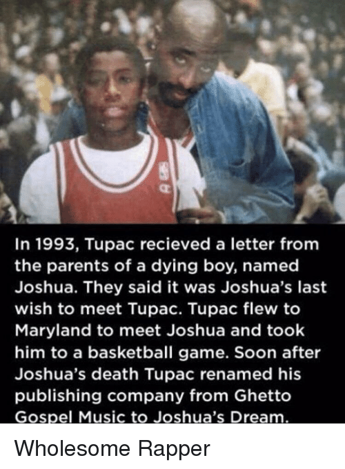 Tupac: In 1993, Tupac recieved a letter fromm  the parents of a dying boy, named  Joshua. They said it was Joshua's last  wish to meet Tupac. Tupac flew to  Maryland to meet Joshua and took  him to a basketball game. Soon after  Joshua's death Tupac renamed his  publishing company from Ghetto  Gospel Music to Joshua's Dream Wholesome Rapper