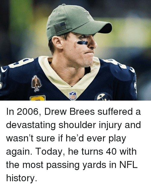 Nfl, Drew Brees, and History: In 2006, Drew Brees suffered a devastating shoulder injury and wasn't sure if he'd ever play again.  Today, he turns 40 with the most passing yards in NFL history.