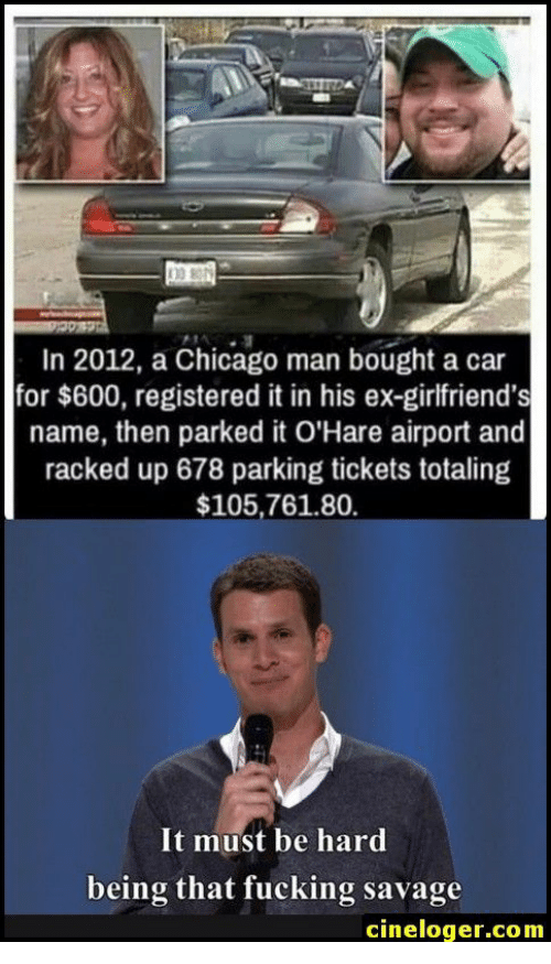 Chicago, Fucking, and Savage: In 2012, a Chicago man bought a car  for $600, registered it in his ex-girlfriend's  name, then parked it O'Hare airport and  racked up 678 parking tickets totaling  $105,761.80  It must be hard  being that fucking savage  cineloger.com