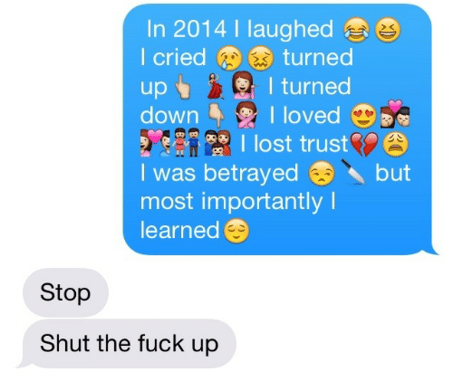 Lost, Fuck, and Shut the Fuck Up: In 2014 I laughed  I criedturned  sI turned  downloved  lost trust  I was betrayedbut  most importantly I  learned  Stop  Shut the fuck up