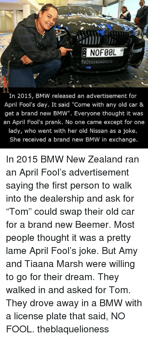 """Bmw, Memes, and Prank: In 2015, BMW released an advertisement for  April Fool's day. It said """"Come with any old car &  get a brand new BMW"""". Everyone thought it was  an April Fool's prank. No one came except for one  lady, who went with her old Nissan as a joke.  She received a brand new BMW in exchange. In 2015 BMW New Zealand ran an April Fool's advertisement saying the first person to walk into the dealership and ask for """"Tom"""" could swap their old car for a brand new Beemer. Most people thought it was a pretty lame April Fool's joke. But Amy and Tiaana Marsh were willing to go for their dream. They walked in and asked for Tom. They drove away in a BMW with a license plate that said, NO FOOL. theblaquelioness"""