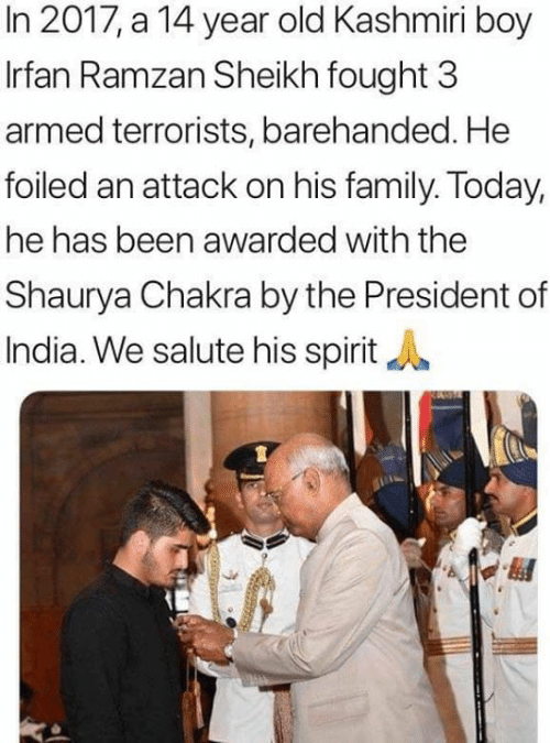 In 2017: In 2017, a 14 year old Kashmiri boy  Irfan Ramzan Sheikh fought 3  armed terrorists, barehanded. He  foiled an attack on his family. Today,  he has been awarded with the  Shaurya Chakra by the President of  India. We salute his spirit