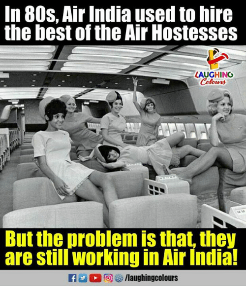 Stills: In 80s. Air India used to hire  the best of the Air Hostesses  LAUGHING  But the problem is that, they  are still working in Air India!