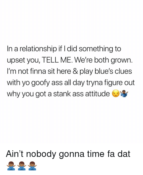 Ass, Blue's Clues, and Yo: In a relationship if l did something to  upset you, TELL ME. We're both grown.  l'm not finna sit here & play blue's clues  with yo goofy ass all day tryna figure out  why you got a stank ass attitude Ain't nobody gonna time fa dat 🙅🏾♂️🙅🏾♂️🙅🏾♂️