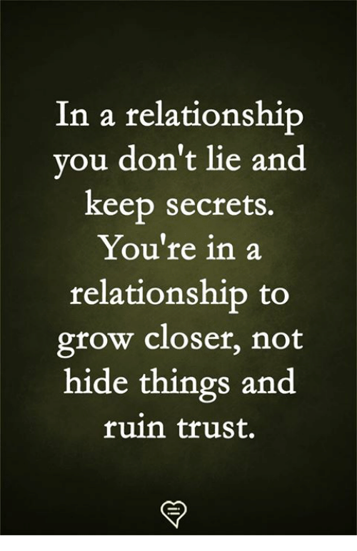 Memes, In a Relationship, and 🤖: In a relationship  vou don't lie and  keep secrets.  You're in a  relationship to  grow closer, not  hide things and  ruin trust.