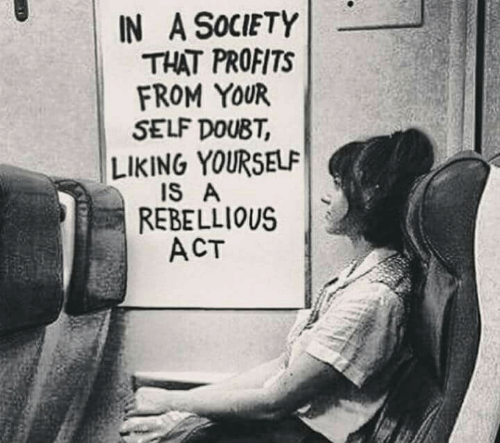 Rebellious, Doubt, and Act: IN A SoCIETY  THAT PROFITS  FROM YOUR  SELF DOUBT  LIKING YOURSELF  REBELLIOUS  ACT  IS A