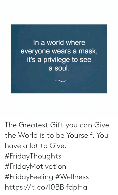 World, Mask, and Soul: In a world where  everyone wears a mask,  it's a privilege to see  a soul. The Greatest Gift you can Give the World is to be Yourself. You have a lot to Give.  #FridayThoughts #FridayMotivation  #FridayFeeling #Wellness https://t.co/I0BBlfdpHa