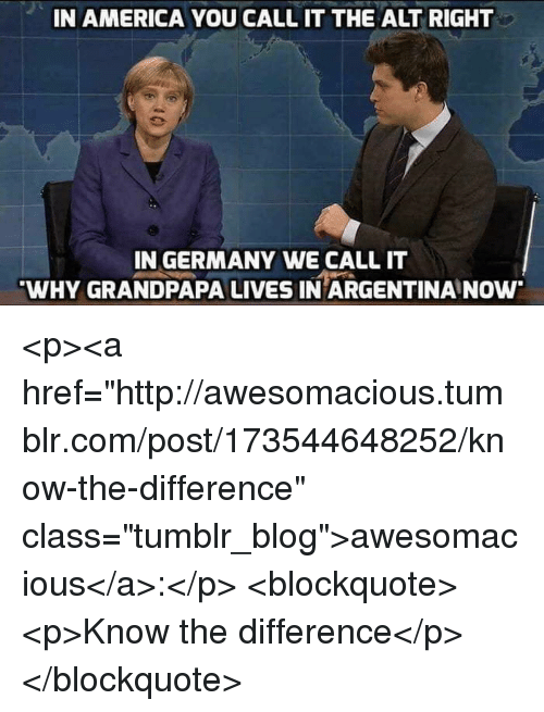 """alt-right: IN AMERICA YOU CALL IT THE ALT RIGHT  IN GERMANY WE CALL IT  WHY GRANDPAPA LIVES IN ARGENTINA NOw <p><a href=""""http://awesomacious.tumblr.com/post/173544648252/know-the-difference"""" class=""""tumblr_blog"""">awesomacious</a>:</p>  <blockquote><p>Know the difference</p></blockquote>"""