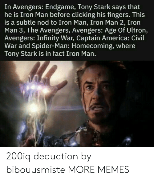 America, Avengers Age of Ultron, and Captain America: Civil War: In Avengers: Endgame, Tony Stark says that  he is Iron Man before clicking his fingers. This  is a subtle nod to Iron Man, Iron Man 2, Iron  Man 3, The Avengers, Avengers: Age Of Ultron,  Avengers: Infinity War, Captain America: Civil  War and Spider-Man: Homecoming, where  Tony Stark is in fact Iron Man. 200iq deduction by bibouusmiste MORE MEMES
