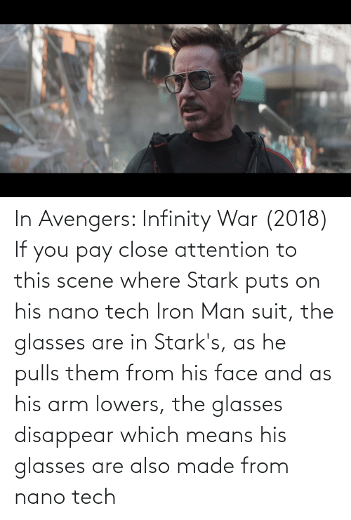 His Glasses: In Avengers: Infinity War (2018) If you pay close attention to this scene where Stark puts on his nano tech Iron Man suit, the glasses are in Stark's, as he pulls them from his face and as his arm lowers, the glasses disappear which means his glasses are also made from nano tech