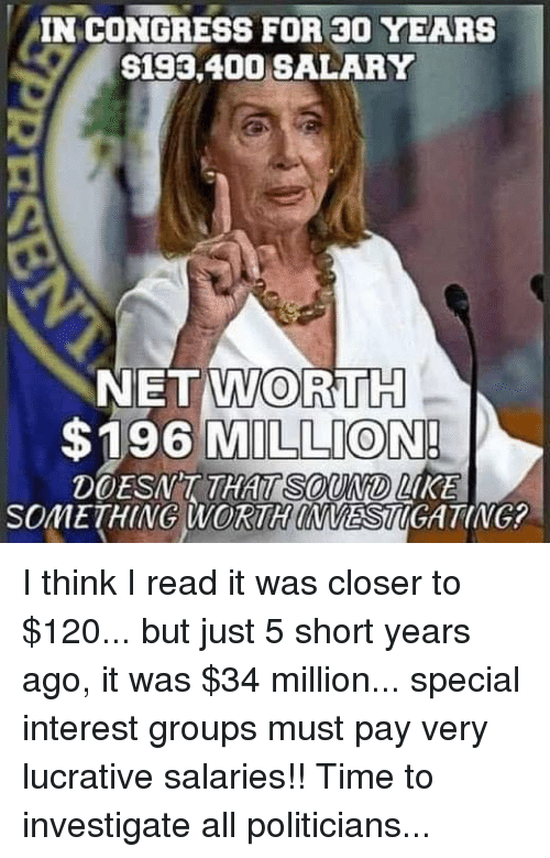 Net Worth: IN CONGRESS FOR 30 YEARS  S193,400 SALARY  NET WORTH  $196 MILLION  DOESNT THAT  SOuND LKE  SOMETHING WORTH INVESTIGATING I think I read it was closer to $120... but just 5 short years ago, it was $34 million... special interest groups must pay very lucrative salaries!! Time to investigate all politicians...