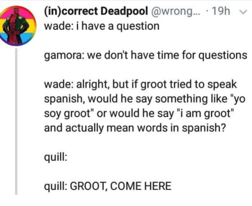 """Spanish, Yo, and Deadpool: (in)correct Deadpool @wrong.... 19h v  wade: i have a question  gamora: we don't have time for questions  wade: alright, but if groot tried to speak  spanish, would he say something like """"yo  soy groot"""" or would he say """"i am groot""""  and actually mean words in spanish?  quill  quill: GROOT, COME HERE"""