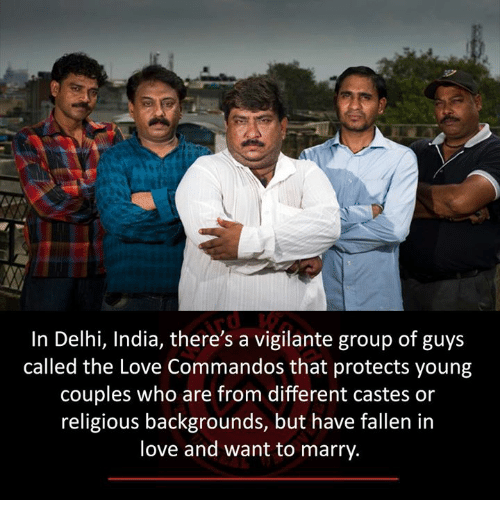 commandos: In Delhi, India, there's a vigilante group of guys  called the Love Commandos that protects young  Couples who are from different castes or  religious backgrounds, but have fallen in  love and want to marry.
