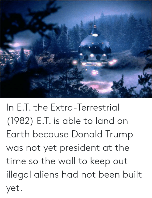 Donald Trump, Aliens, and Earth: In E.T. the Extra-Terrestrial (1982) E.T. is able to land on Earth because Donald Trump was not yet president at the time so the wall to keep out illegal aliens had not been built yet.