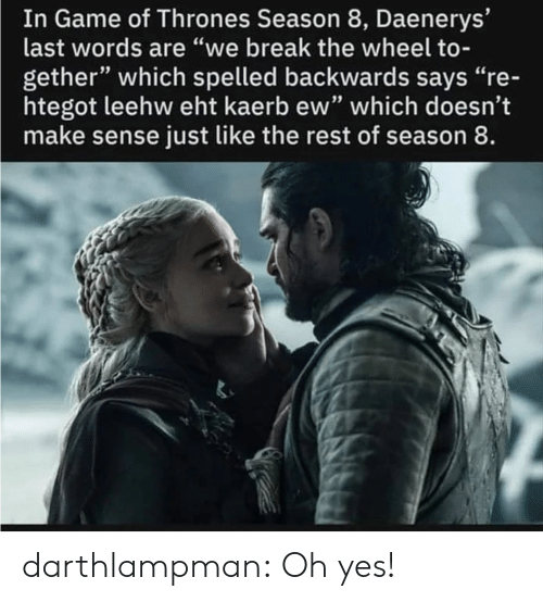 "Game of Thrones, Tumblr, and Blog: In Game of Thrones Season 8, Daenerys'  last words are ""we break the wheel to-  gether"" which spelled backwards says ""re-  htegot leehw eht kaerb ew"" which doesn't  make sense just like the rest of season 8. darthlampman:  Oh yes!"