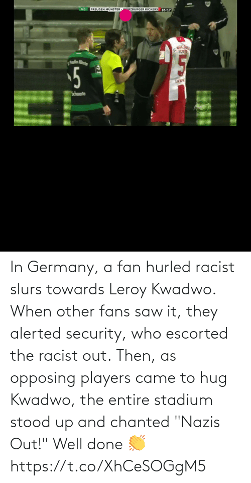 """Racist: In Germany, a fan hurled racist slurs towards Leroy Kwadwo.  When other fans saw it, they alerted security, who escorted the racist out.  Then, as opposing players came to hug Kwadwo, the entire stadium stood up and chanted """"Nazis Out!""""  Well done 👏  https://t.co/XhCeSOGgM5"""