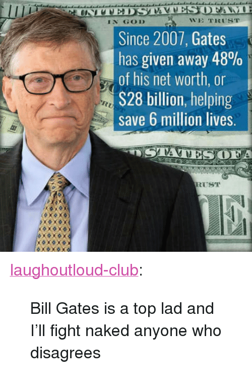"""Net Worth: IN GOD  WE TRUST  Since 2007, Gates  has given away 48%  of his net worth, or  S28 billion, helping  save 6 million lives.  A  RUST <p><a href=""""http://laughoutloud-club.tumblr.com/post/164141987425/bill-gates-is-a-top-lad-and-ill-fight-naked"""" class=""""tumblr_blog"""">laughoutloud-club</a>:</p>  <blockquote><p>Bill Gates is a top lad and I'll fight naked anyone who disagrees</p></blockquote>"""