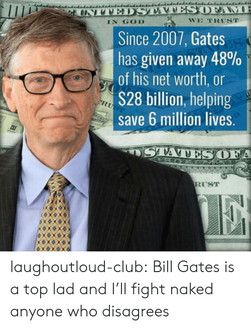 Net Worth: IN GOD  WE TRUST  Since 2007, Gates  has given away 48%  of his net worth, or  S28 billion, helping  save 6 million lives.  A  RUST laughoutloud-club:  Bill Gates is a top lad and I'll fight naked anyone who disagrees