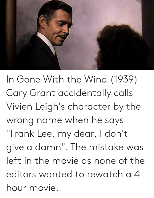 "Movie, Gone With the Wind, and Cary Grant: In Gone With the Wind (1939) Cary Grant accidentally calls Vivien Leigh's character by the wrong name when he says ""Frank Lee, my dear, I don't give a damn"". The mistake was left in the movie as none of the editors wanted to rewatch a 4 hour movie."