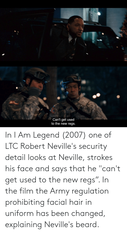 """security: In I Am Legend (2007) one of LTC Robert Neville's security detail looks at Neville, strokes his face and says that he """"can't get used to the new regs"""". In the film the Army regulation prohibiting facial hair in uniform has been changed, explaining Neville's beard."""