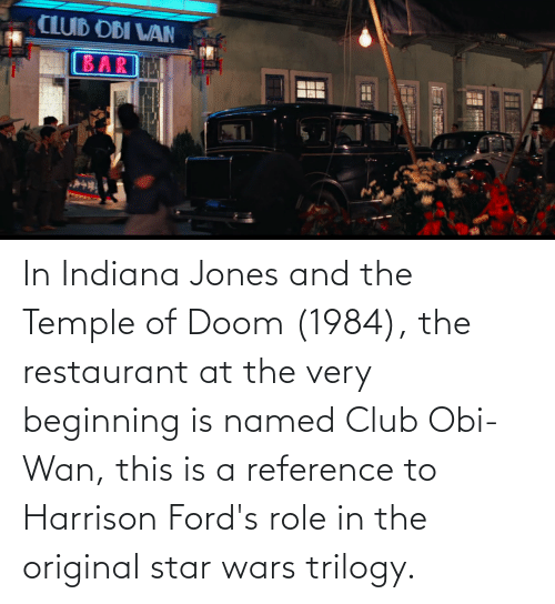 doom: In Indiana Jones and the Temple of Doom (1984), the restaurant at the very beginning is named Club Obi-Wan, this is a reference to Harrison Ford's role in the original star wars trilogy.