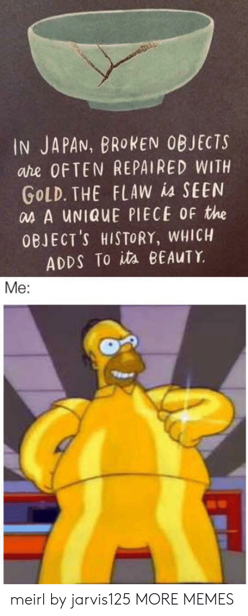 Dank, Memes, and Target: IN JAPAN, BROKEN OBJECTS  are OFTEN REPAIRED WITH  GOLD. THE FLAW is SEEN  as A UNIQUE PIECE OF the  OBJECT'S HISTORY, WHICH  ADDS To ita BEAUTY  Me: meirl by jarvis125 MORE MEMES