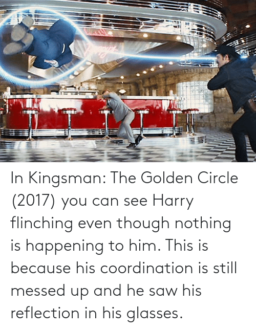 His Glasses: In Kingsman: The Golden Circle (2017) you can see Harry flinching even though nothing is happening to him. This is because his coordination is still messed up and he saw his reflection in his glasses.